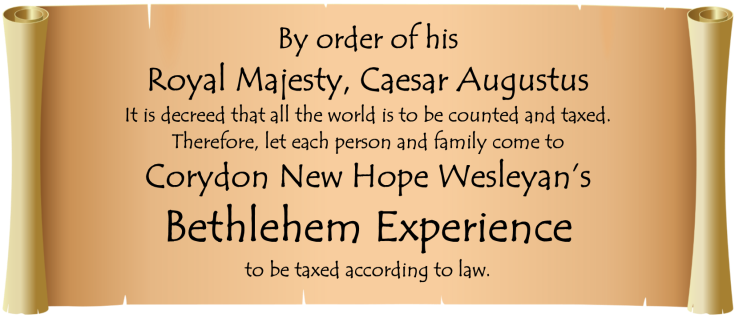 By order of his  Royal Majesty, Caesar Augustus It is decreed that all the world is to be counted and taxed. Therefore, let each person and family come to Corydon New Hope Wesleyan's Bethlehem Experience to be taxed according to law.